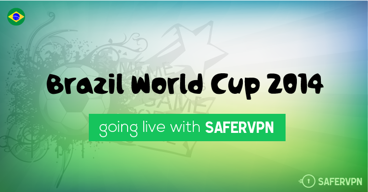 Watch the Brazil World Cup 2014. Live Stream Football Anywhere Worldwide with SaferVPN