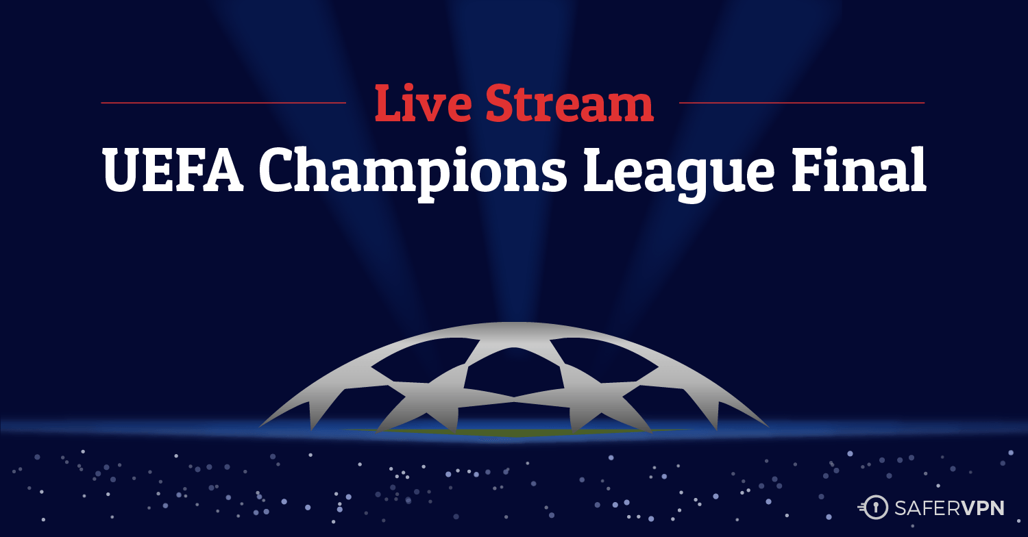 How to Live Stream the UEFA Champions League Final for Free from Anywhere SaferVPN
