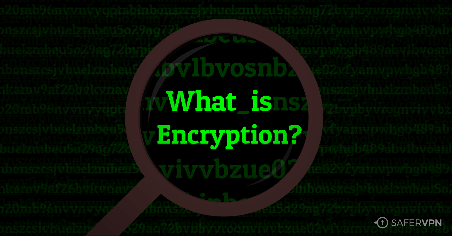 What is Encryption? And Why is It So Important for Your Privacy? SaferVPN Blog