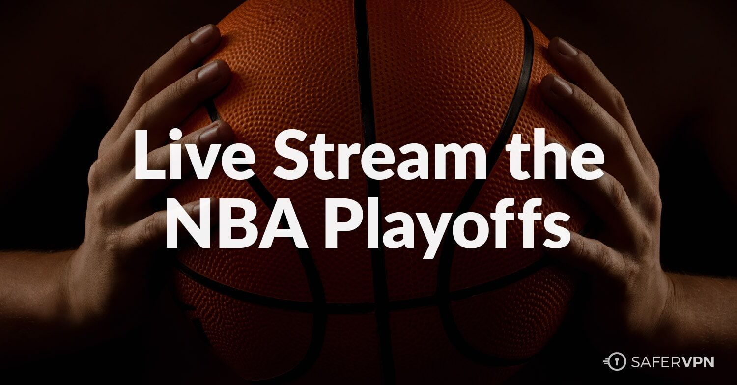 Watch the 2017 NBA Playoffs and NBA Finals Live Stream from Anywhere SaferVPN