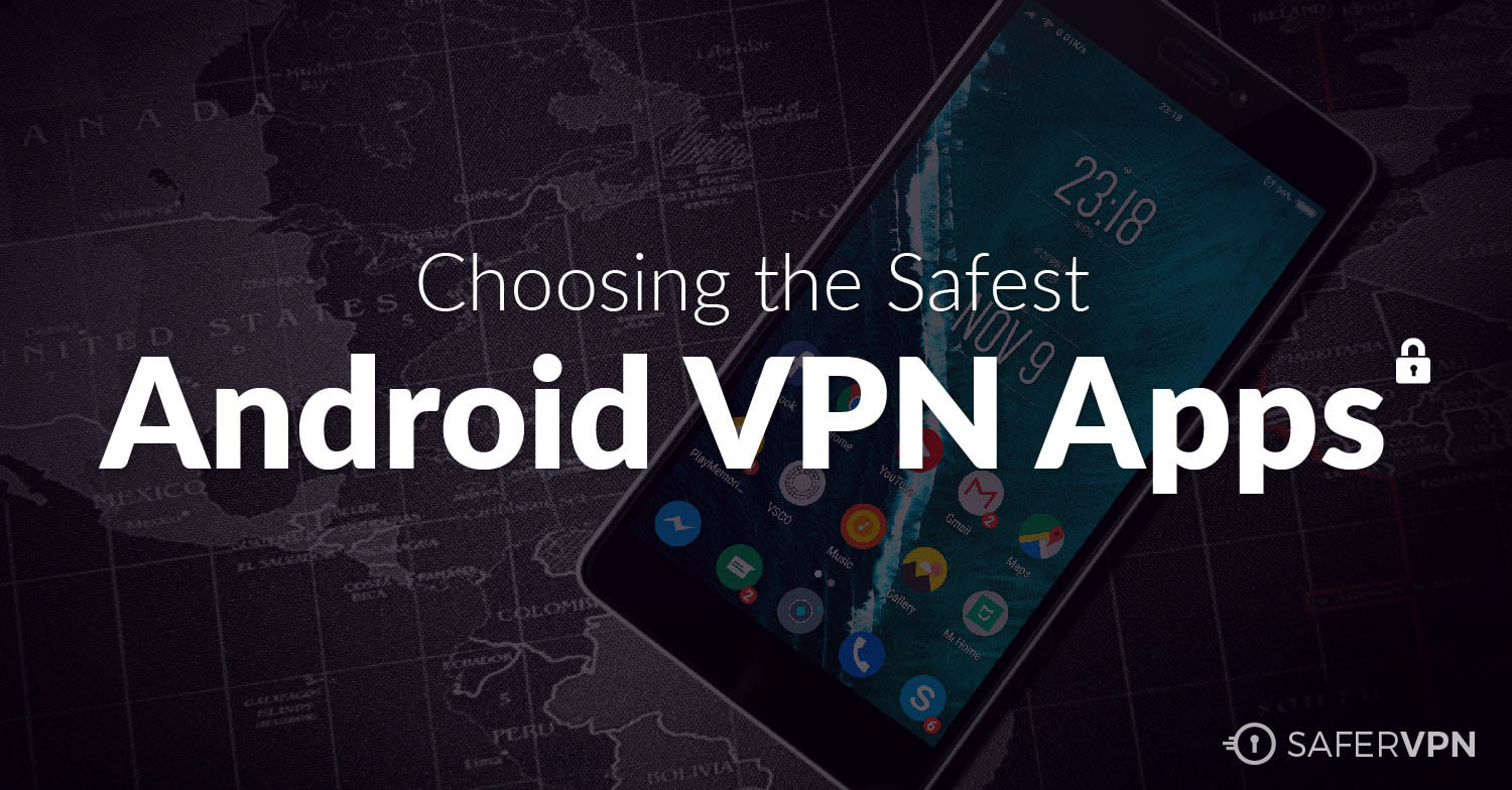Choosing the Safest Android VPN Apps on Google Play - SaferVPN Blog