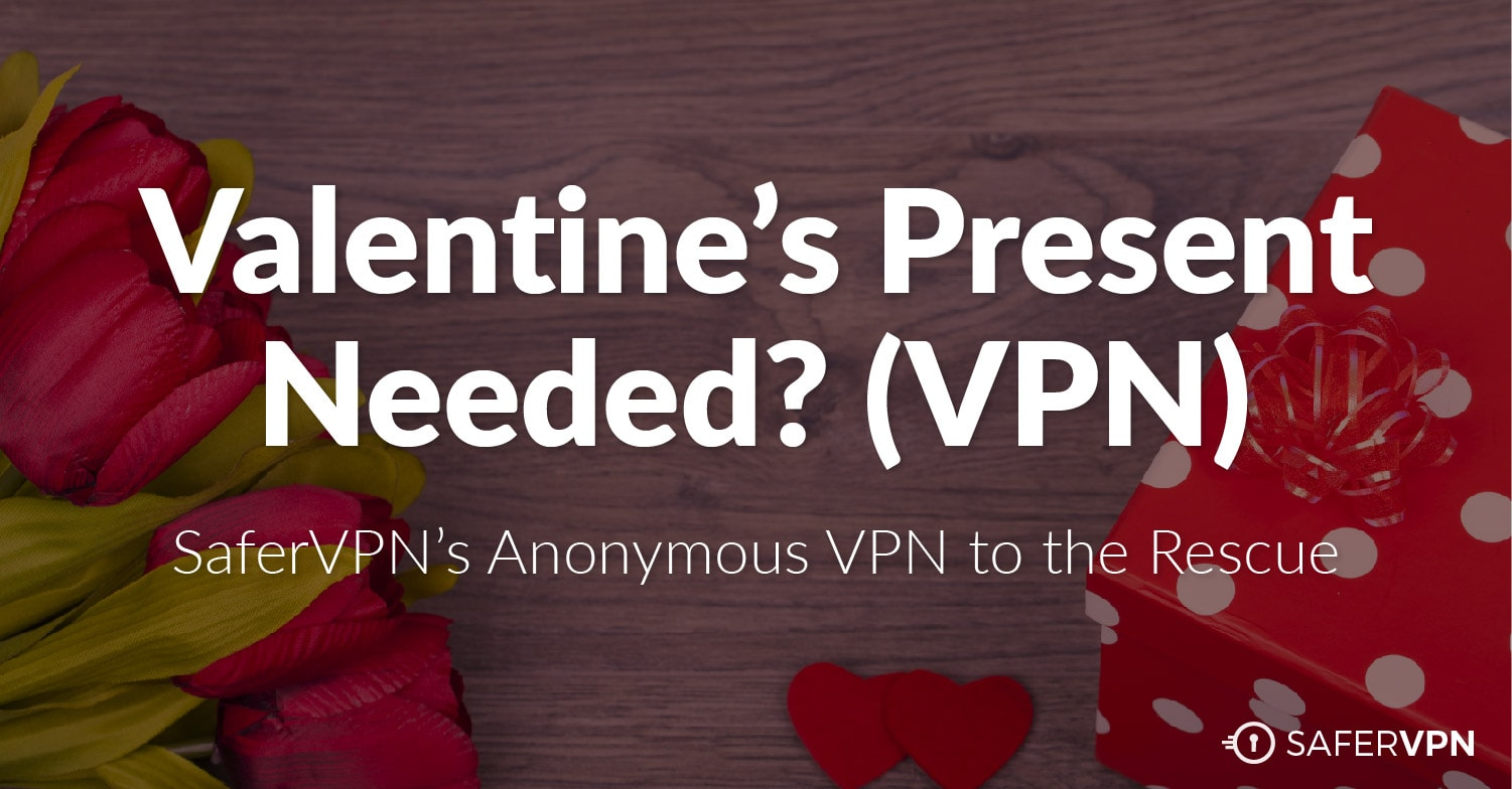 Valentine's Day Present Needed? SaferVPN's Anonymous VPN to the Rescue
