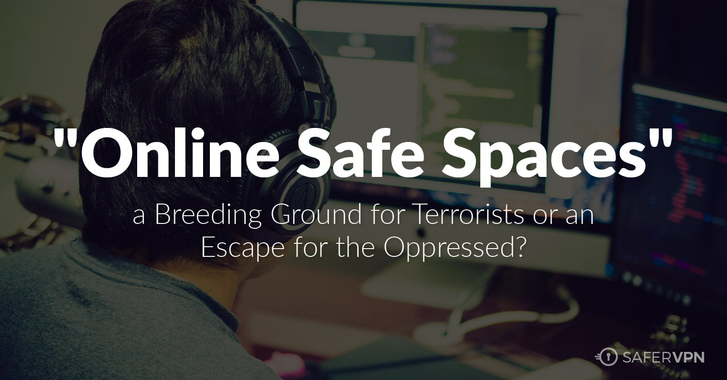 Online Safe Spaces A Breeding Ground for Terrorists or an Escape for the Oppressed